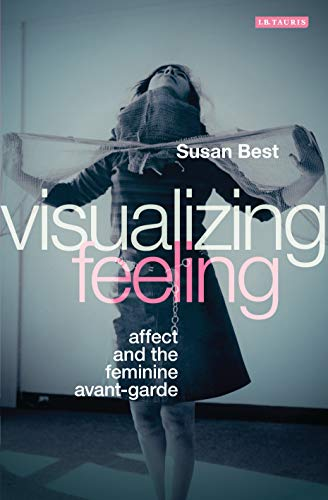 Visualizing Feeling: Affect and the Feminine Avant-garde (Visualizing Feeling Affect And The Feminine Avant Garde)
