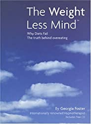 The Weight Less Mind: Why Diets Fail - the Truth Behind Overeating