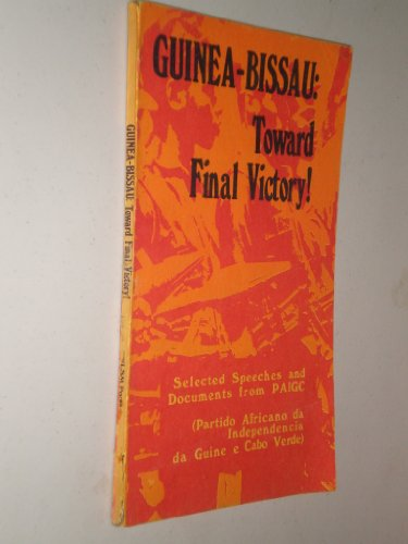 Guinea-Bissau: Toward Final Victory (Selected Speeches and Documents from PAIGC (Partido Africano Da Independencia Da Guine e Cabo Verde)