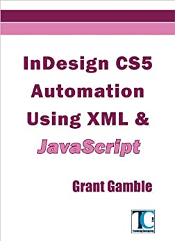 InDesign CS5 Automation Using XML & JavaScript by [Gamble, Grant]