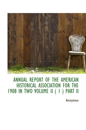 ANNUAL REPORT OF THE AMERICAN HISTORICAL ASSOCIATION FOR THE 1908 IN TWO VOLUME II ( 1 ) PART II