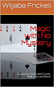 Magic with No Mystery: Conjuring Tricks with Cards, Ball, Dice and More
