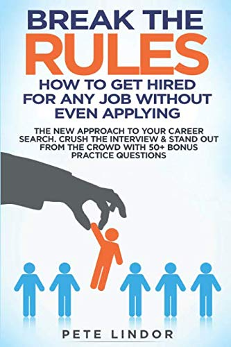 Break the Rules: How to Get Hired for Any Job Without Even Applying: The New Approach to Your Career Search. Crush the Job Interview & Stand out from the Crowd with 50+ Bonus Job Interview Questions (Best Resume To Get A Job)