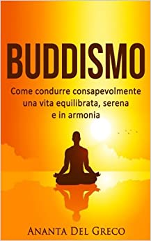 Buddismo: Come condurre consapevolmente una vita equilibrata, serena e in armonia