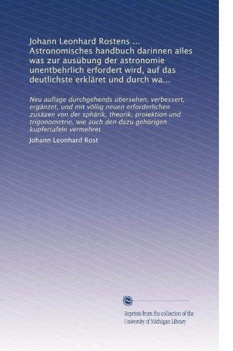 Johann Leonhard Rostens ... Astronomisches handbuch darinnen alles was zur ausÃ1/4bung der astronomie unentbehrlich erfordert wird, auf das deutlichste ... vermehret (Volume 4) (German Edition)
