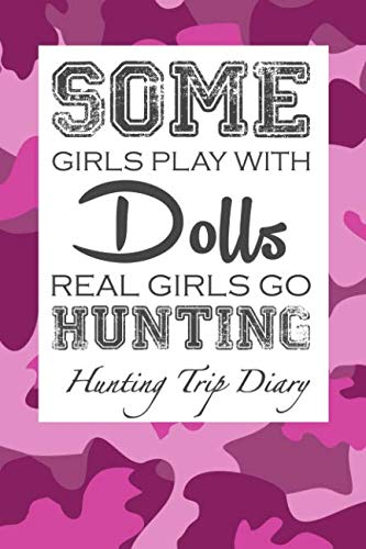 Some Girls Play With Dolls Real Girls Go Hunting: Hunting Trip Diary Camouflage ( Camo ) Journal Notebook Cover | Outdoor Record for Hunts from Bucks ... To Elk Camp | Space for up 50 Trip Details (Wild Boar Archery Targets)
