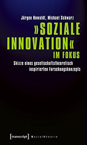»Soziale Innovation« im Fokus: Skizze eines gesellschaftstheoretisch inspirierten Forschungskonzepts (Sozialtheorie)