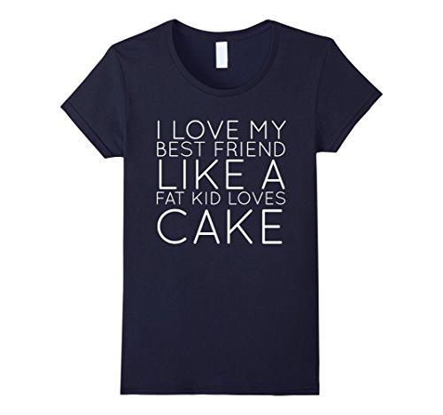 Women's I LOVE MY BEST FRIEND LIKE A FAT KID LOVES CAKE T-SHIRT Small (Fat Kid Loves Cake)