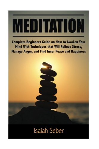Meditation: Complete Beginners Guide on How to Awaken Your Mind With Techniques That Will Relieve Stress; Manage Anger; and Find Inner Peace and ... Your Fear and Anxiety With Daily Meditation)
