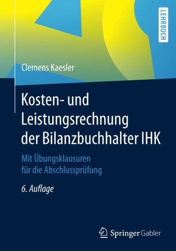 Kosten- und Leistungsrechnung der Bilanzbuchhalter IHK: Mit Übungsklausuren für die Abschlussprüfung Taschenbuch – 5. Oktober 2017 Clemens Kaesler Springer Gabler 3658183047 Betriebswirtschaft