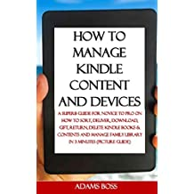 HOW TO MANAGE KINDLE CONTENT AND DEVICES: A Superb Guide For Novice To Pro On How To Sort, Deliver, Download, Gift, Return, Delete Kindle Books & Contents and Manage Family Library in 3 min...