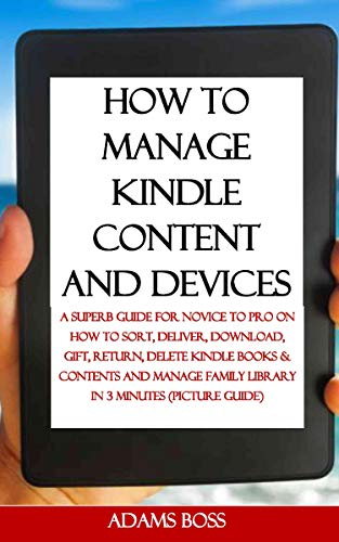 HOW TO MANAGE KINDLE CONTENT AND DEVICES: A Superb Guide For Novice To Pro On How To Sort, Deliver, Download, Gift, Return, Delete Kindle Books & Contents and Manage Family - Content Returns Digital