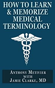 How to Learn & Memorize Medical Terminology: ... Using a Memory Palace Specifically Designed for Achieving Medical Fluency