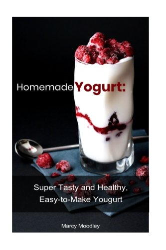 Homemade Yogurt: Super Tasty and Healthy, Easy-to-Make Yogurt by Marcy Moodley