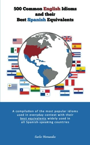 500 Popular English Idioms and Their Best Spanish Equivalents: A compilation of the most popular English idioms used in everyday context with their ... countries (English and Spanish Edition)