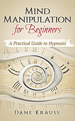 Mind Manipulation for Beginners: A Practical Guide to Hypnosis