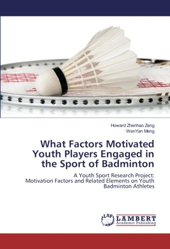 Read Online What Factors Motivated Youth Players Engaged in the Sport of Badminton: A Youth Sport Research Project: Motivation Factors and Related Elements on Youth Badminton Athletes pdf epub
