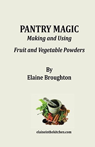 Pantry Magic: Making and Using Fruit and Vegetable Powders by Elaine Broughton