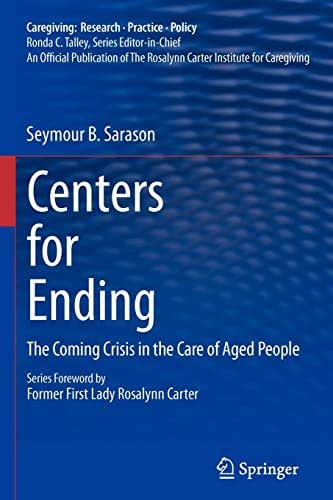 Centers for Ending: The Coming Crisis in the Care of Aged People (Caregiving: Research • Practice • Policy)