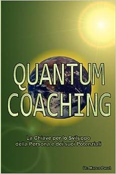 Book Quantum Coaching - La Chiave per lo Sviluppo della Persona e dei Potenziali - Linguistica, Comunicazione Non Verbale, PNL 3 e Quantum in rapporto al Coaching