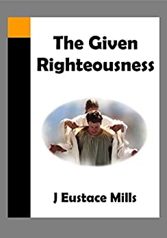 The Given Righteousness by [Mills, J Eustace]