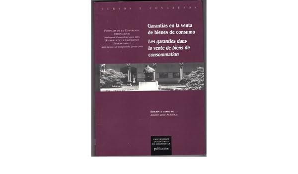 Garantias En La Venta De Bienes De Consumo: Ponencias De La Conferencia Internacional, Santiago De Compostela, 30-31 De Enero De 2004=Les Garanties Dans ...