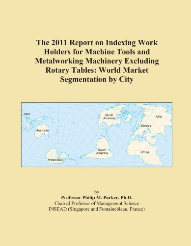 The 2011 Report on Indexing Work Holders for Machine Tools and Metalworking Machinery Excluding Rotary Tables: World Market Segmentation by City