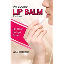 Awesome Lip Balm Recipes: Lip Balm Recipe Book