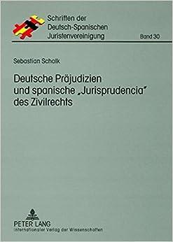 Deutsche Praejudizien Und Spanische Jurisprudencia Des Zivilrechts: Eine Vergleichende Gegenueberstellung (Schriften Der Deutsch-Spanischen Juristenvereinigung)