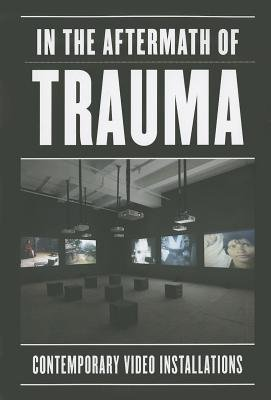 Read Online [(In the Aftermath of Trauma: Contemporary Video Installation )] [Author: Sabine Eckmann] [Mar-2014] PDF