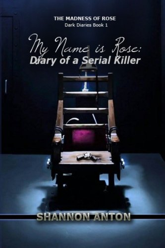 My Name is Rose: Diary of a Serial Killer (The Madness of Rose Dark Diaries) (Volume 1)