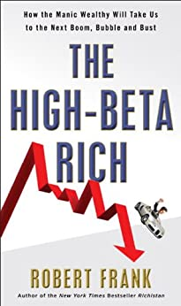 The High-Beta Rich: How the Manic Wealthy Will Take Us to the Next Boom, Bubble, and Bust by [Frank, Robert]
