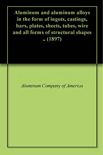 Aluminum and aluminum alloys in the form of ingots, castings, bars, plates, sheets, tubes, wire and all forms of structural shapes .. (1897)
