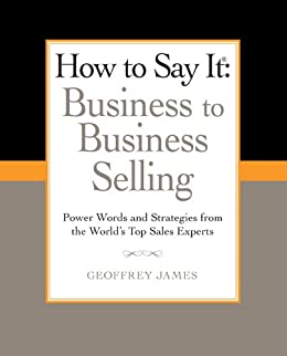 How to Say It: Business to Business Selling: Power Words and Strategies from the World's Top Sales Experts (How to Say It... (Paperback)) by [James, Geoffrey]
