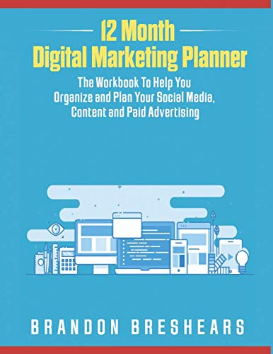 12 Month Digital Marketing Planner: The Workbook To Help You Organize and Plan your Social Media, Content and Paid Advertising