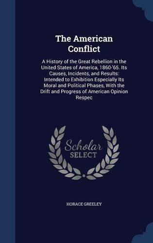 The American Conflict: A History of the Great Rebellion in the United States of America, 1860-'65. Its Causes, Incidents, and Results: Intended to ... Drift and Progress of American Opinion Respec PDF