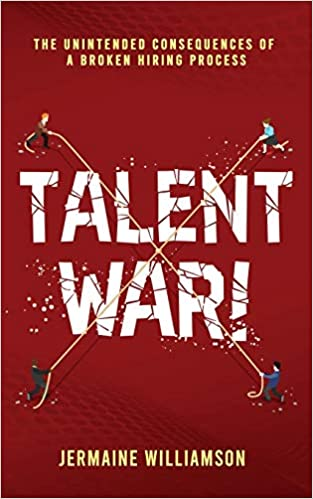 Talent War!: The Unintended Consequences of a Broken Hiring Process
