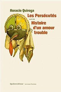 Les persécutés, suivi de Histoire d'un amour trouble, Quiroga, Horacio