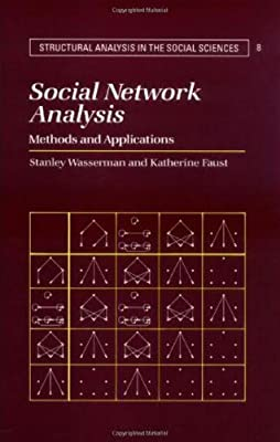 Social Network Analysis: Methods and Applications (Structural Analysis in the Social Sciences Book 8)