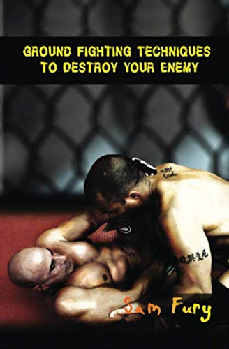 Ground Fighting Techniques to Destroy Your Enemy: Street Based Ground Fighting, Brazilian Jiu Jitsu, and Mixed Marital Arts Fighting Techniques (Self Defense)