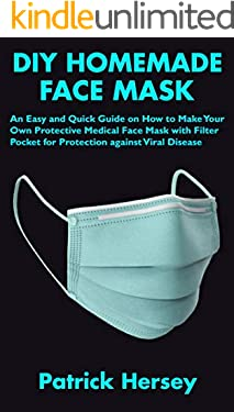 DIY HOMEMADE FACE MASK: An Easy and Quick Guide on How to Make Your Own Protective Medical Face Mask with Filter Pocket for Protection against Viral Disease