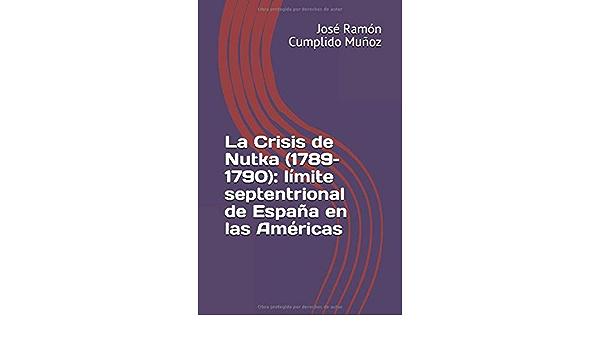 La Crisis de Nutka 1789–1790 : límite septentrional de España en las Américas: Amazon.es: Cumplido Muñoz, Sr. José Ramón: Libros