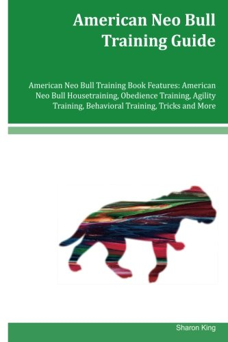 American Neo Bull Training Guide American Neo Bull Training Book Features: American Neo Bull Housetraining, Obedience Training, Agility Training, Behavioral Training, Tricks and More