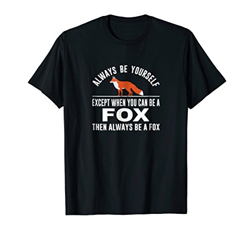 Always Be Yourself - Except When You Can Be a Fox Shirt