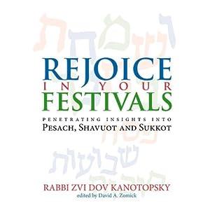 Rejoice in Your Festivals: Penetrating Insights into Pesach, Shavuot and Sukkot Zvi Dov Kanotopsky