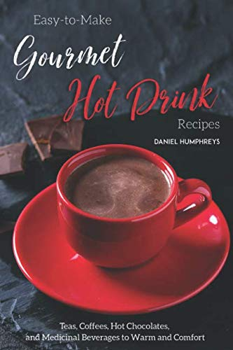 Easy-to-Make Gourmet Hot Drink Recipes: Teas, Coffees, Hot Chocolates, and Medicinal Beverages to Warm and Comfort ()