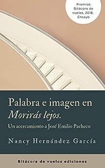 """Palabras e imagen en """"Morirás lejos"""": Un acercamiento a José Emilio Pacheco de [García Hernández, Nancy]"""