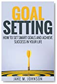 Goal Setting: How To Set Smart Goals and Achieve Success In Your Life (Inner Peace, Happiness, Weight loss, Financial Freedom, Stress Management)