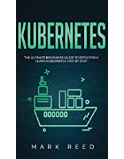 Kubernetes: The Ultimate Beginners Guide to Effectively Learn Kubernetes Step-By-Step