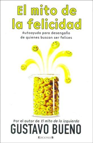 MITO DE LA FELICIDAD, EL: AUTOAYUDA PARA DESEGAÑO DE QUIENES BUSCAN SER FELICES SINE QUA NON: Amazon.es: Bueno, Gustavo: Libros
